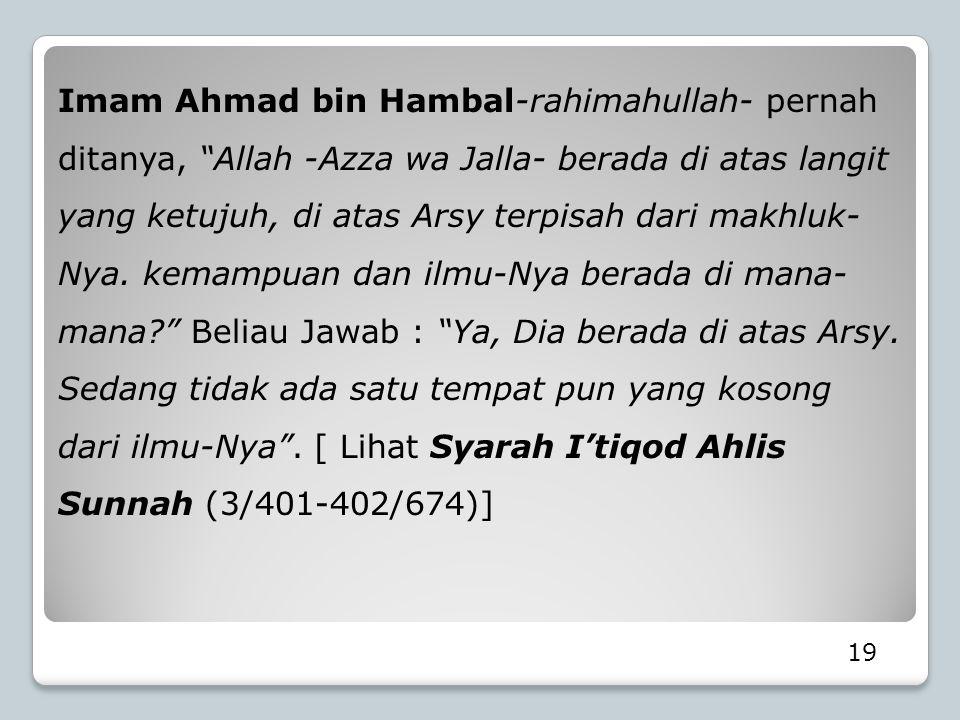 Imam Ahmad bin Hambal-rahimahullah- pernah ditanya, Allah -Azza wa Jalla- berada di atas langit yang ketujuh, di atas Arsy terpisah dari makhluk-Nya. kemampuan dan ilmu-Nya berada di mana-mana Beliau Jawab : Ya, Dia berada di atas Arsy. Sedang tidak ada satu tempat pun yang kosong dari ilmu-Nya . [ Lihat Syarah I'tiqod Ahlis Sunnah (3/401-402/674)]
